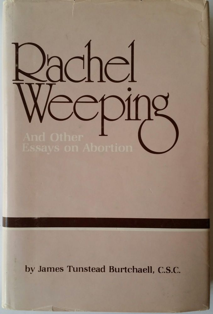Rachel Weeping; And Other Essays on Abortion. James Tunstead Burtchaell.