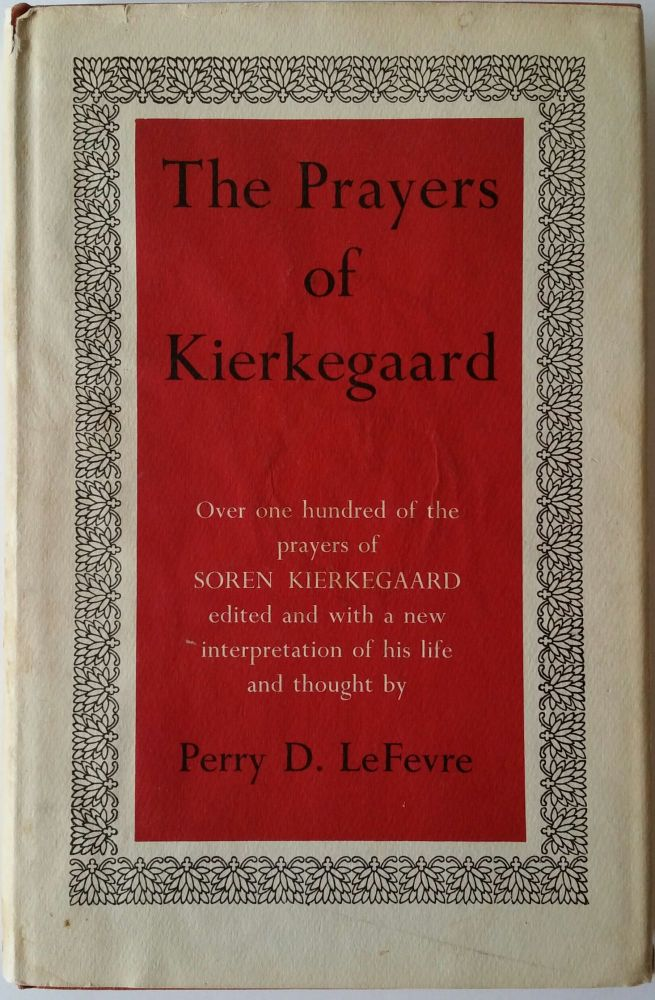 The Prayers of Kierkegaard; Edited and with a New Interpretation of His Life and Thought. Perry D. LeFevre, Soren Kierkegaard.