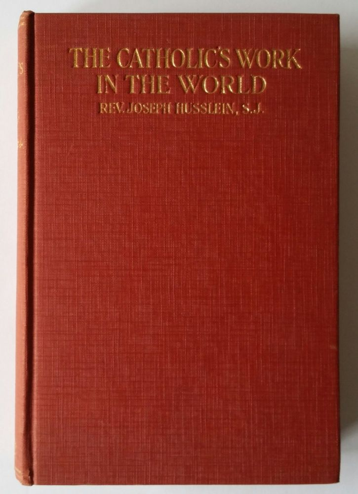The Catholic's Work in the World; A Practical Solution of Religious and Social Problems To-Day. Joseph Husslein.