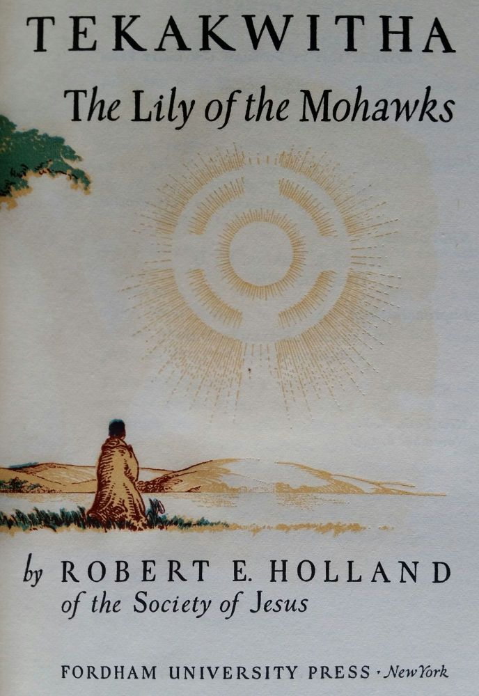 The Song of Tekakwitha; The Lily of the Mohawks. Robert E. Holland.