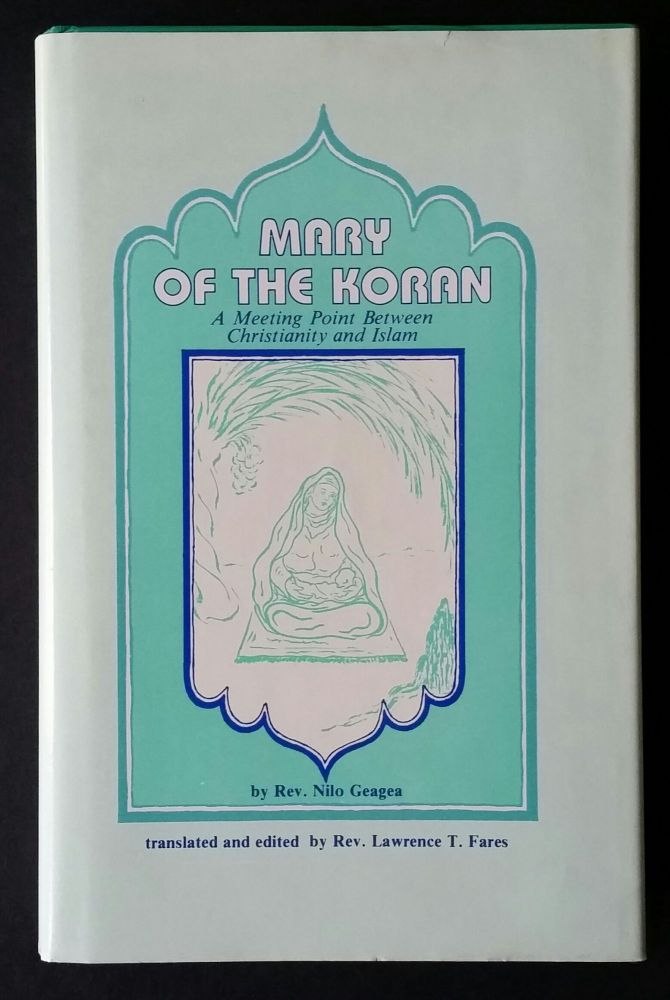 Mary of the Koran; A Meeting Point between Christianity and Islam. Nilo Geagea.