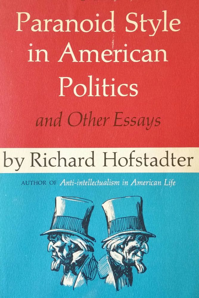The Paranoid Style in American Politics; And Other Essays. Richard Hofstadter.