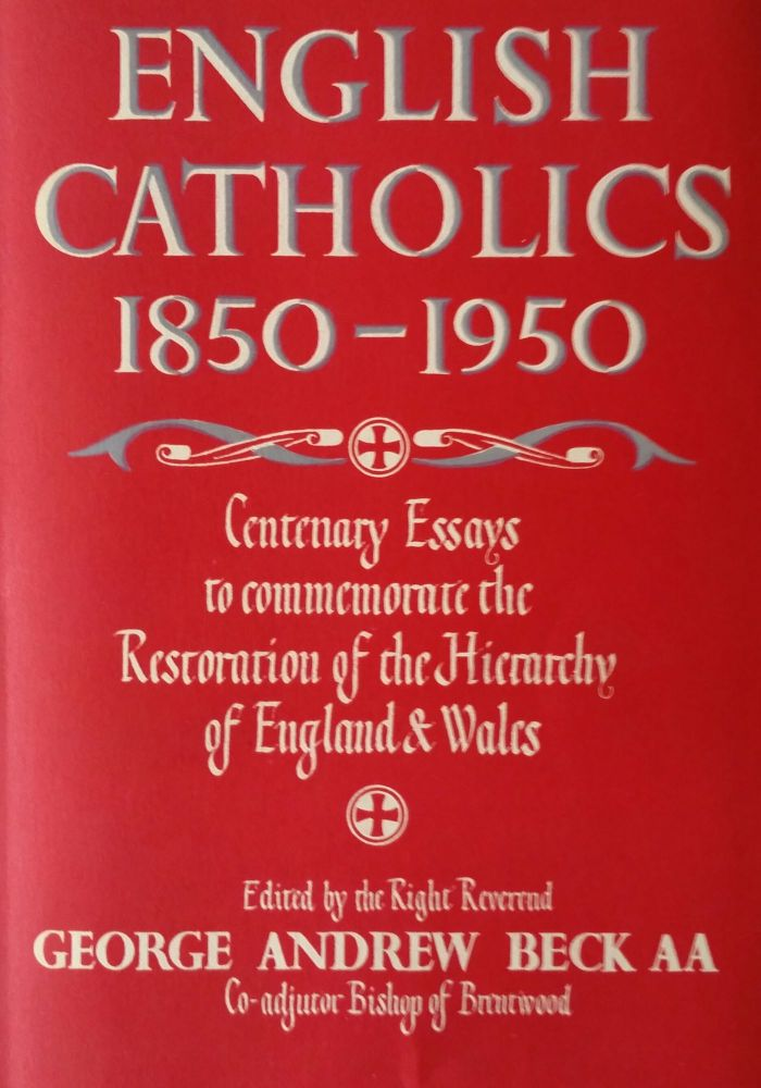 The English Catholics 1850 - 1950; Essays to commemorate the centenary of the Restoration of the Hierarchy of England and Wales. George Andrew Beck.