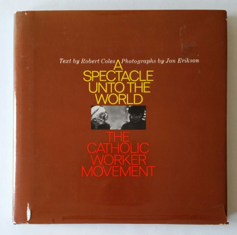 A Spectacle unto the World; The Catholic Worker Movement. Dorothy Day, Robert Coles, Jon Erikson.