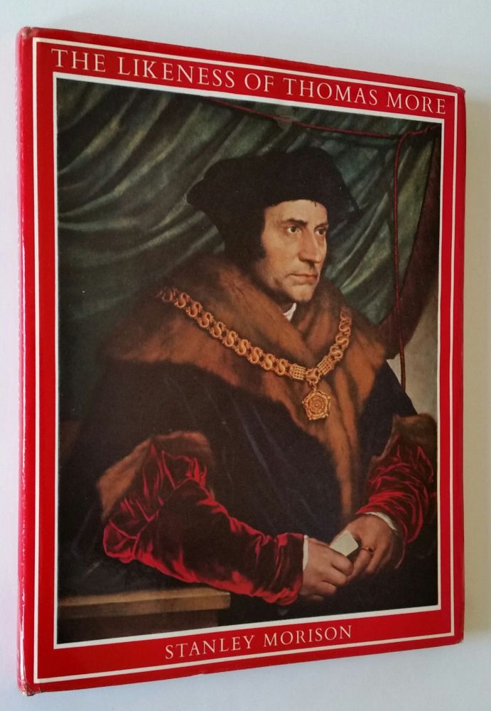 The Likeness of Thomas More; An Iconographical Survey of Three Centuries. Stanley Morison.
