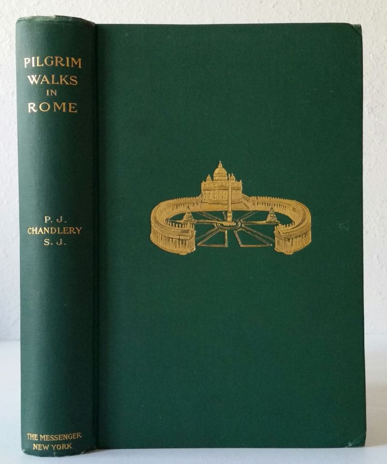 Pilgrim-Walks in Rome; A Guide to its Holy Places. P. J. Chandlery.