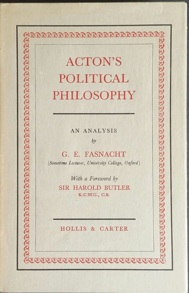 Acton's Political Philosophy; An Analysis by G. E. Fasnacht. G. E. Fasnacht.