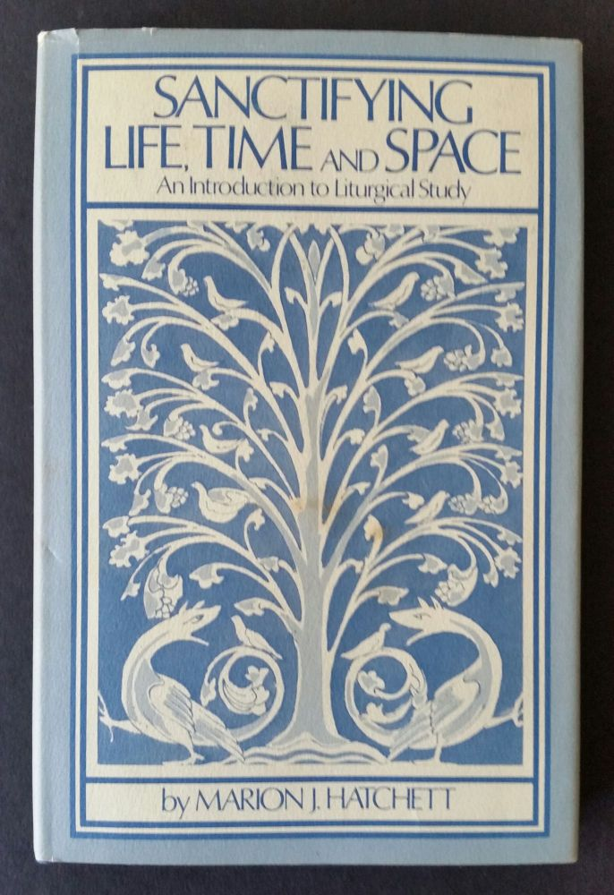 Sanctifying Life, Time and Space; An Introduction to Liturgical Study. Marion J. Hatchett.