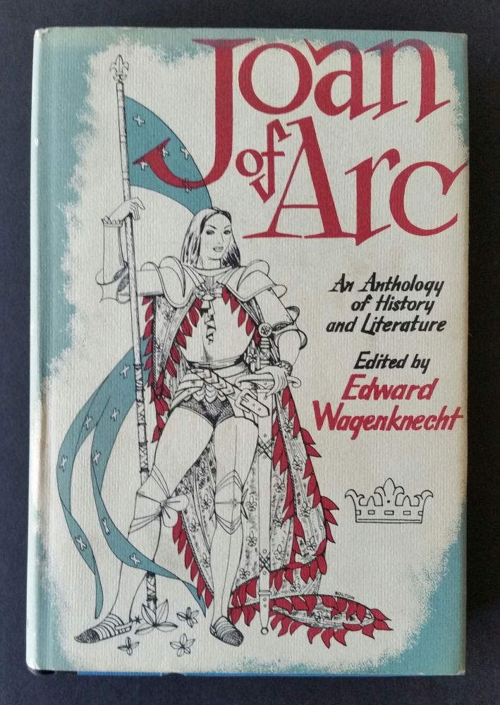 Joan of Arc; An Anthology of History and Literature. Edward Wagenknecht.