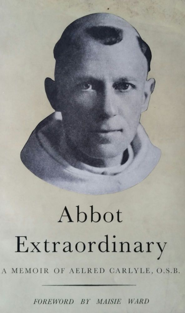 Abbot Extraordinary; A Memoir of Aelred Carlyle Monk and Missionary 1874-1955. Peter F. Anson.