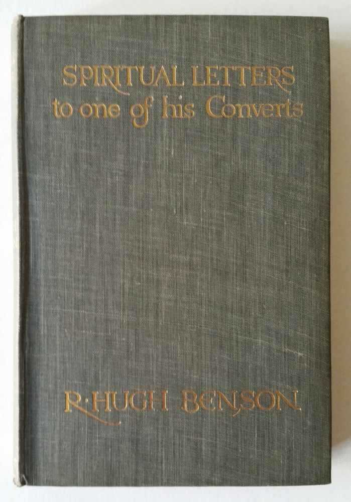 Spiritual Letters of Monsignor R. Hugh Benson to One of His Converts; With a Preface by A.C. Benson. Robert Hugh Benson.