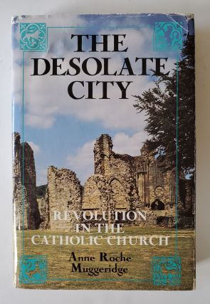 The Desolate City; Revolution in the Catholic Church. Anne Roche Muggeridge