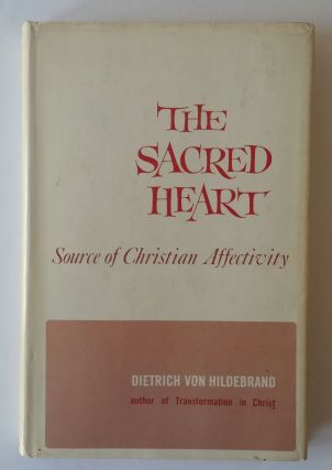 The Sacred Heart; An Analysis of Human and Divine Affectivity. Dietrich von Hildebrand.