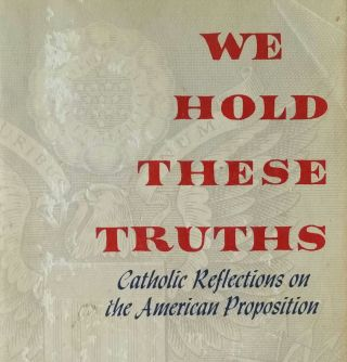 We Hold These Truths; Catholic Reflections on the American Proposition. John Courtney Murray.