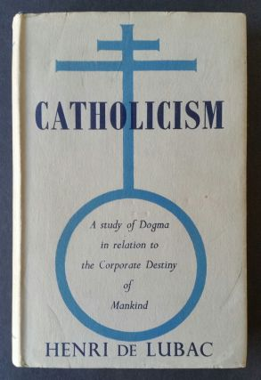 Catholicism; A Study of Dogma in relation to the Corporate Destiny of Mankind. Henri de Lubac