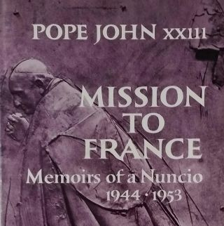 Mission to France; Memoirs of a Nuncio 1944-1953. John XXIII, Angelo Giuseppe Roncalli