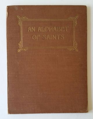 An Alphabet of Saints; Rhymed by Robert Hugh Benson Reginald Balfour: Charles Ritchie; Drawn by Lindsay Symington