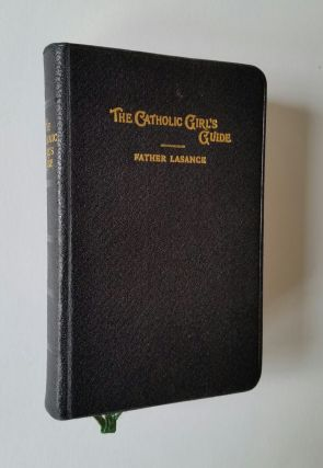 The Catholic Girl's Guide; Counsels and Devotions for Girls in the Ordinay Walks of Life and in...