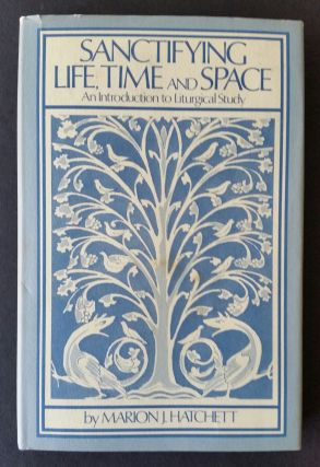 Sanctifying Life, Time and Space; An Introduction to Liturgical Study. Marion J. Hatchett