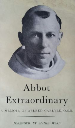 Abbot Extraordinary; A Memoir of Aelred Carlyle Monk and Missionary 1874-1955. Peter F. Anson