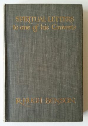 Spiritual Letters of Monsignor R. Hugh Benson to One of His Converts; With a Preface by A.C....